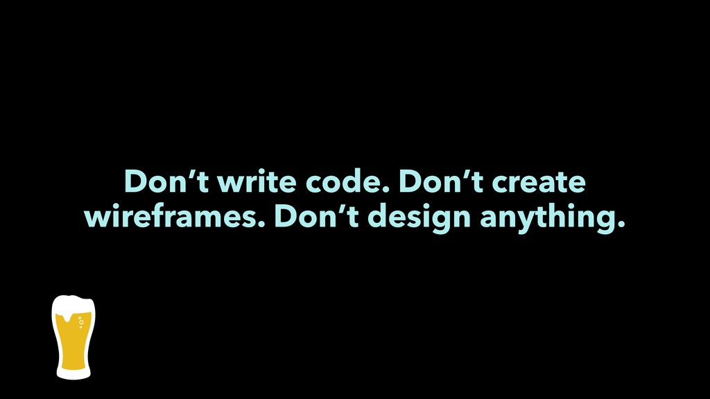 Don't write code. Don't create wireframes. Don'...