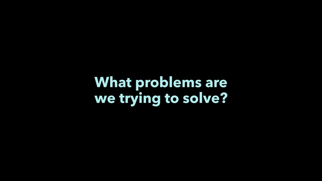 What problems are we trying to solve?