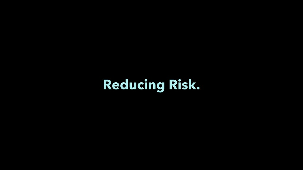 Reducing Risk.