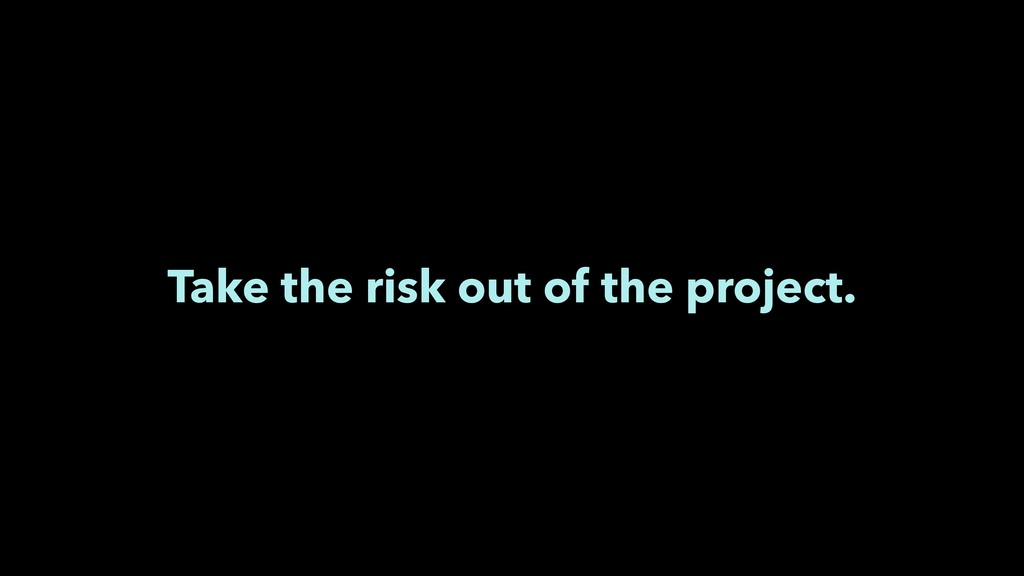 Take the risk out of the project.