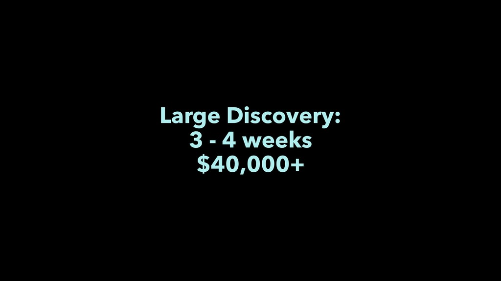 Large Discovery: 3 - 4 weeks $40,000+