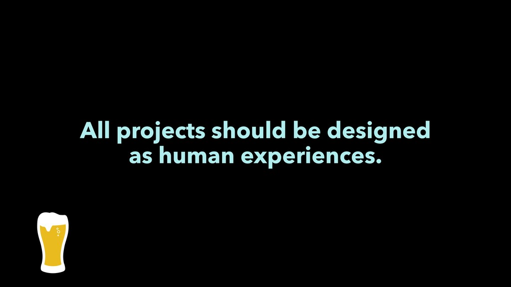 All projects should be designed as human experi...