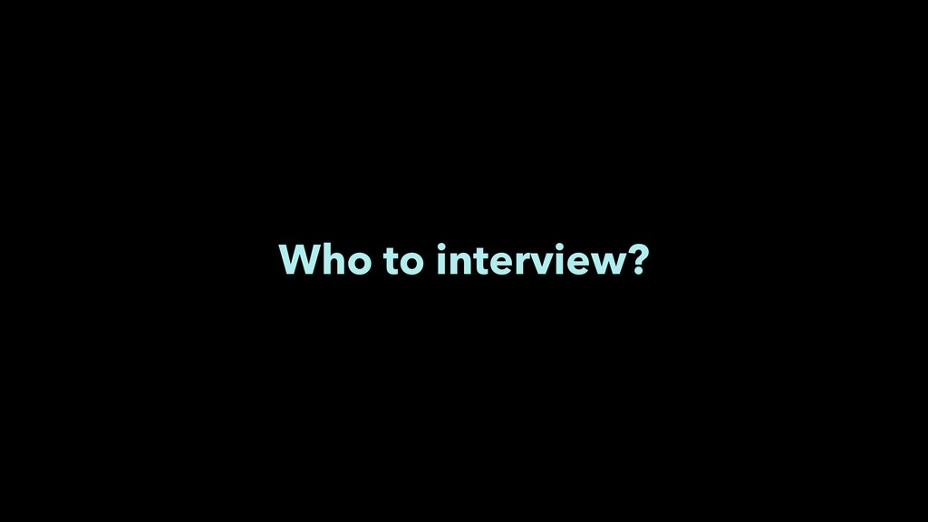 Who to interview?