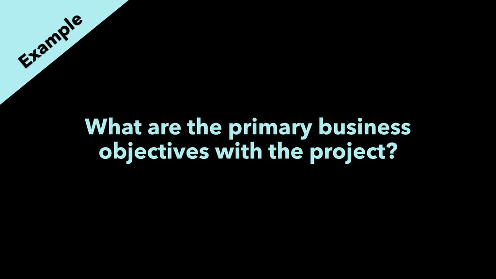 What are the primary business objectives with t...