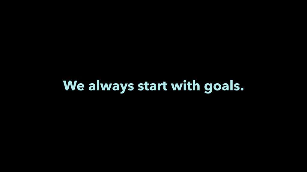 We always start with goals.