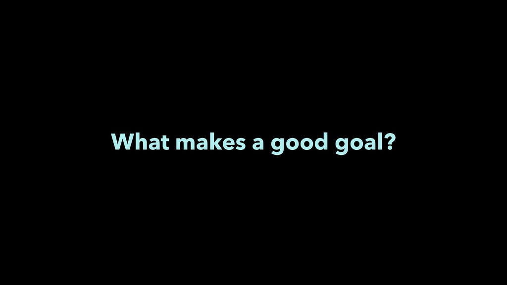 What makes a good goal?