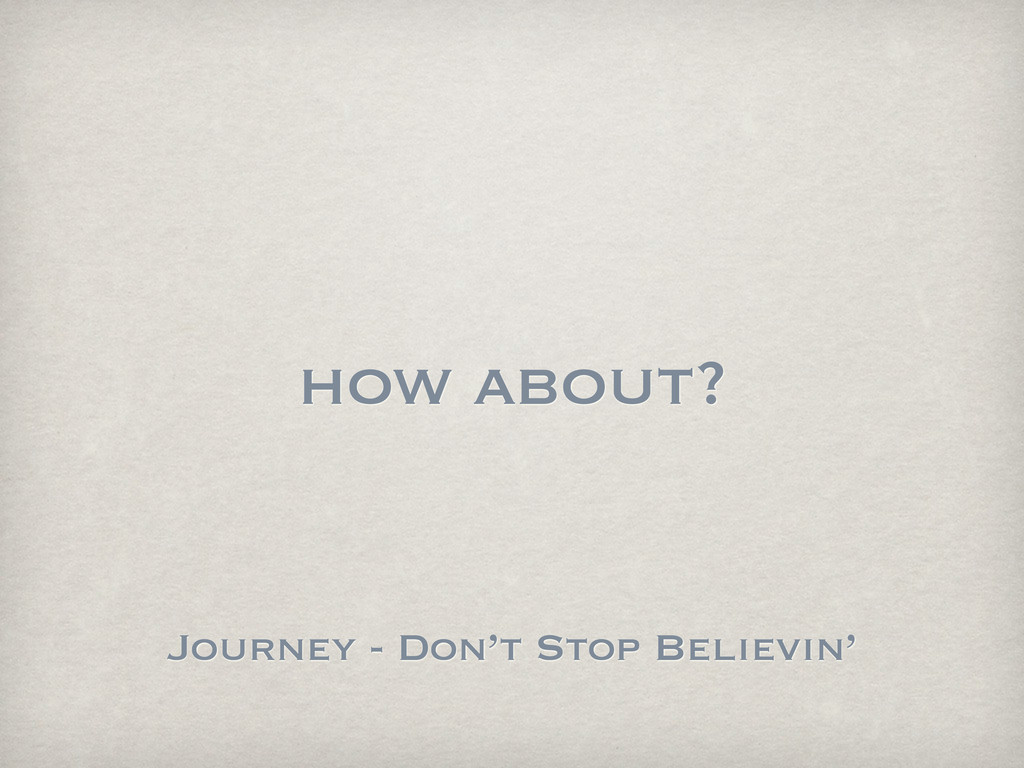 how about? Journey - Don't Stop Believin'