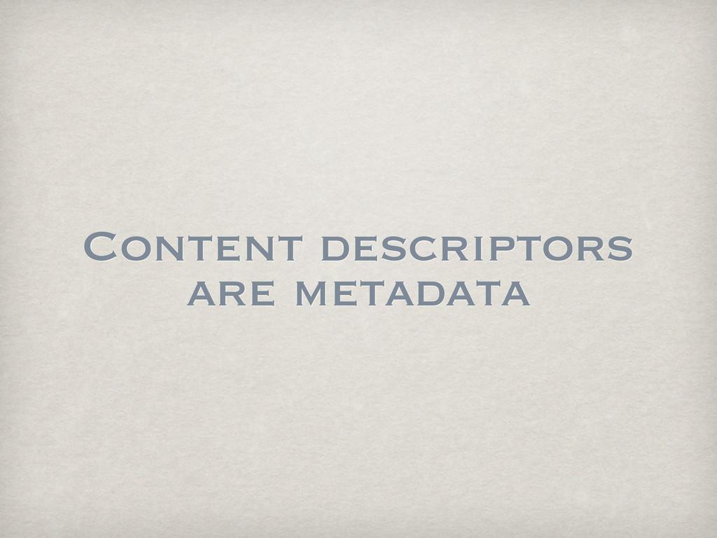 Content descriptors are metadata