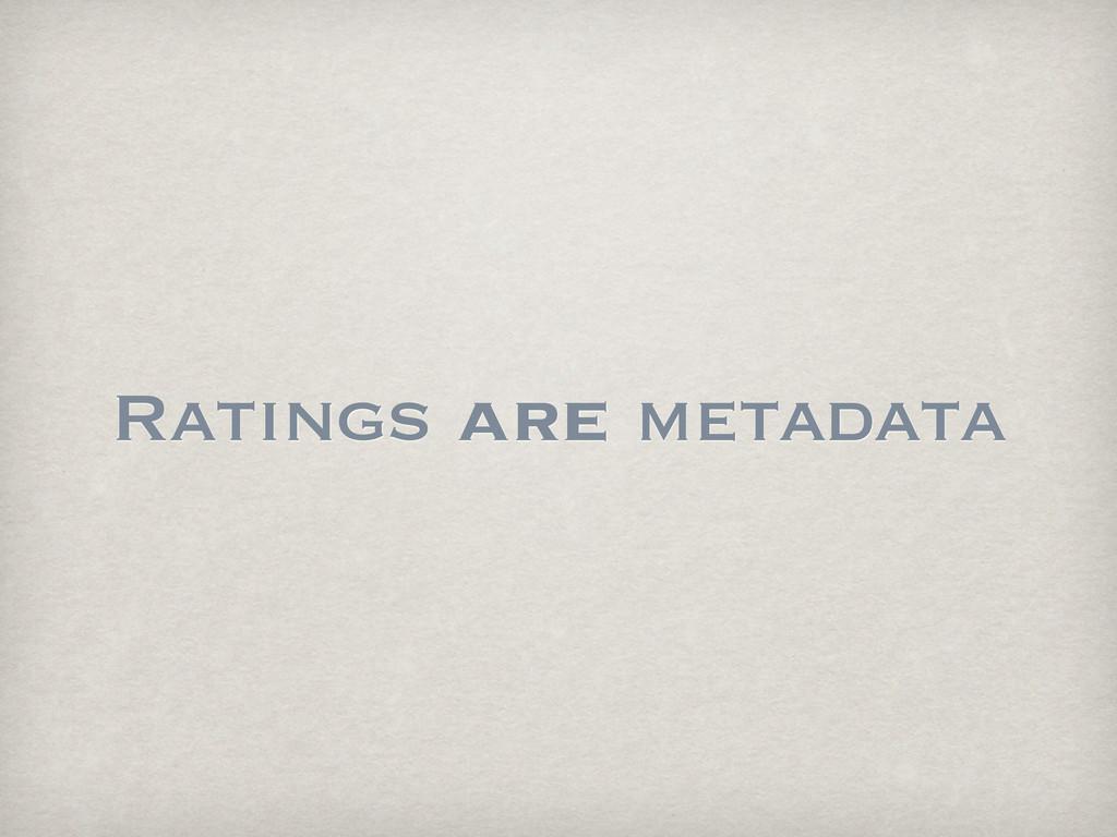 Ratings are metadata