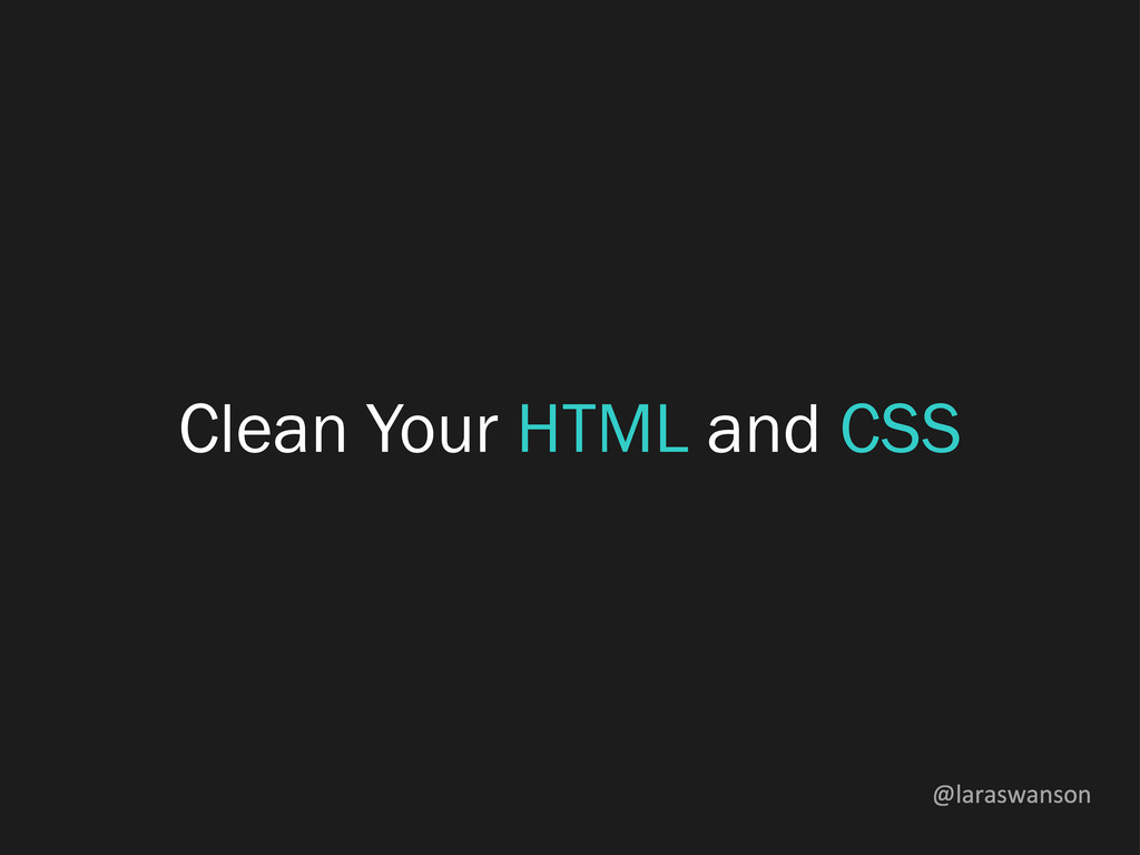 @laraswanson Clean Your HTML and CSS