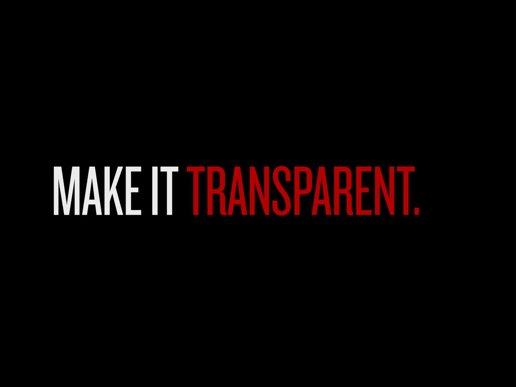 MAKE IT TRANSPARENT.