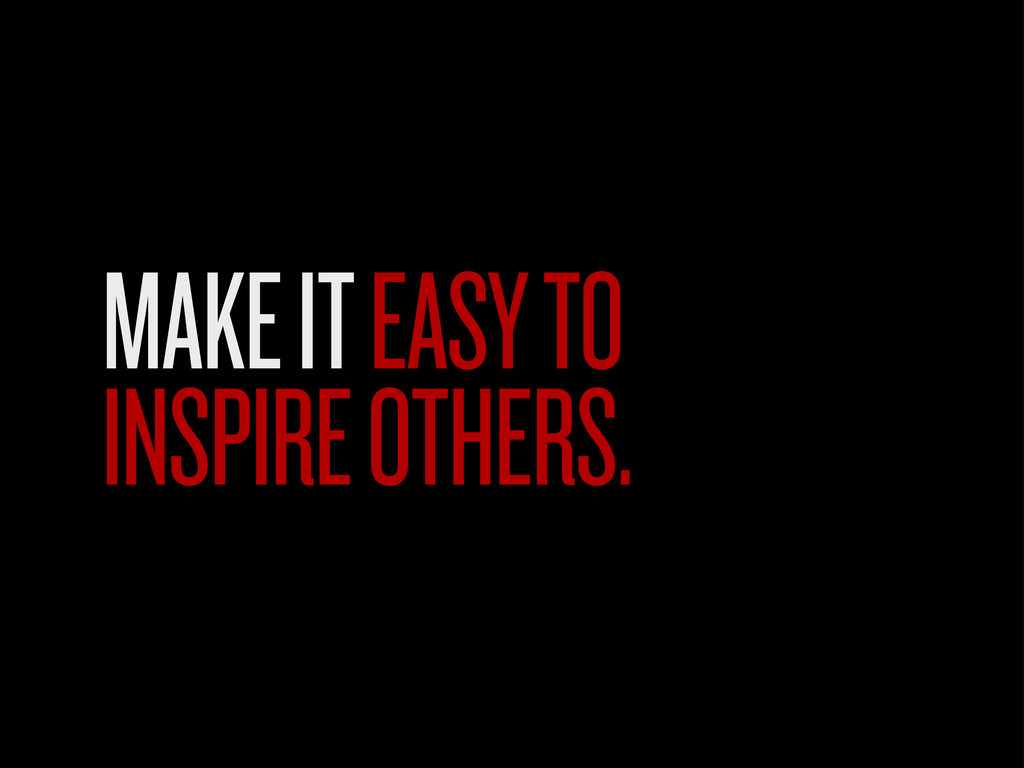 MAKE IT EASY TO INSPIRE OTHERS.