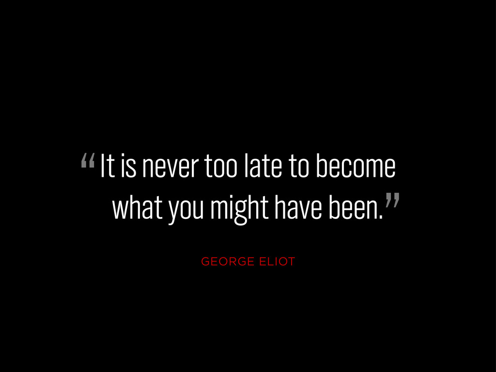 It is never too late to become what you might h...
