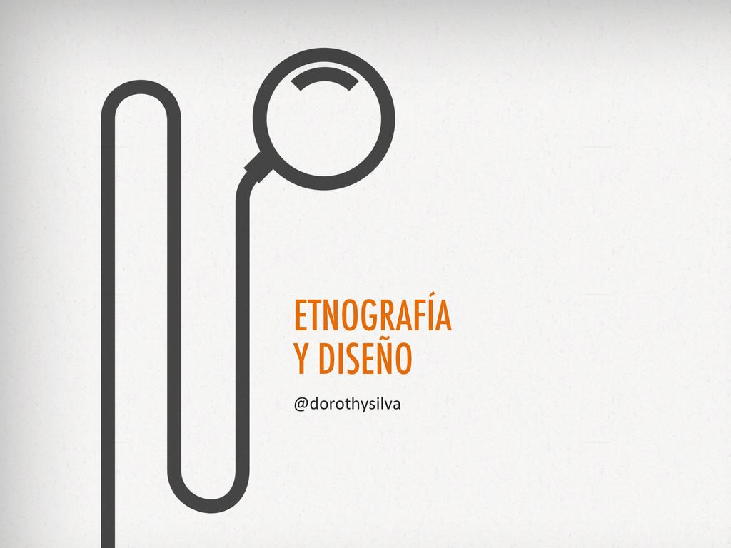 ETNOGRAFÍA Y DISEÑO @dorothysilva