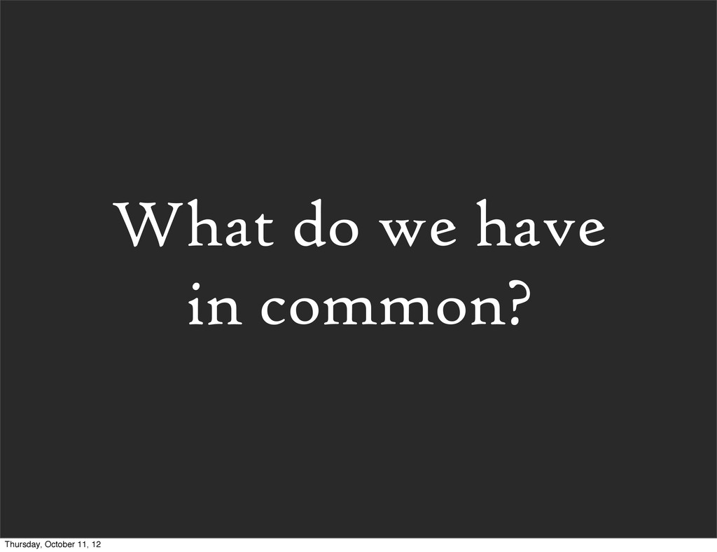 What do we have in common? Thursday, October 11...