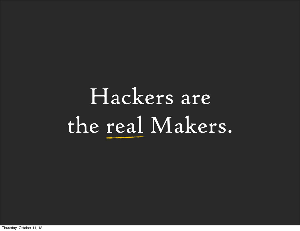 Hackers are the real Makers. Thursday, October ...
