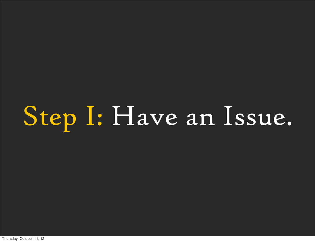 Step I: Have an Issue. Thursday, October 11, 12