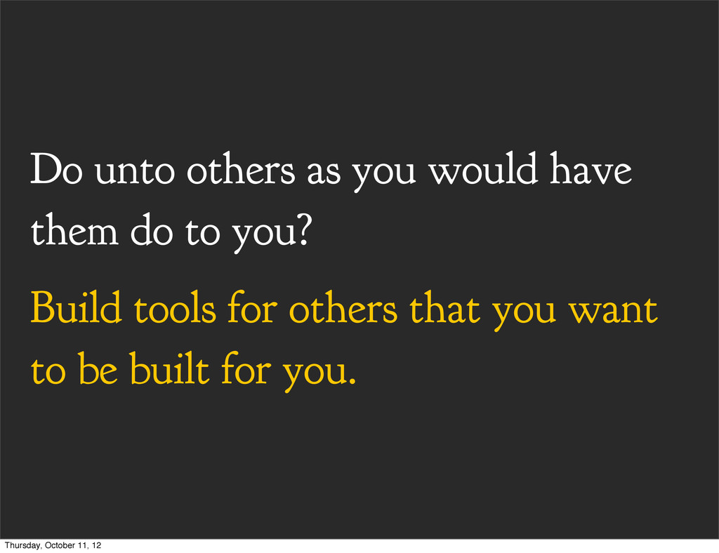Do unto others as you would have them do to you...