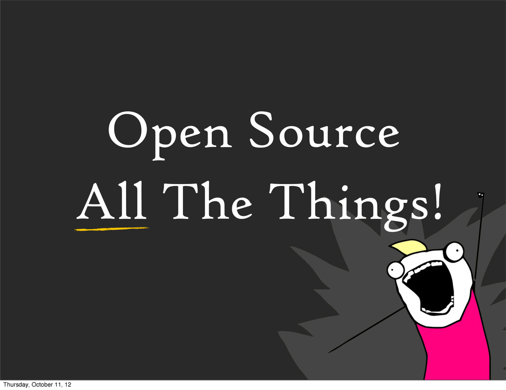 Open Source All The Things! Thursday, October 1...