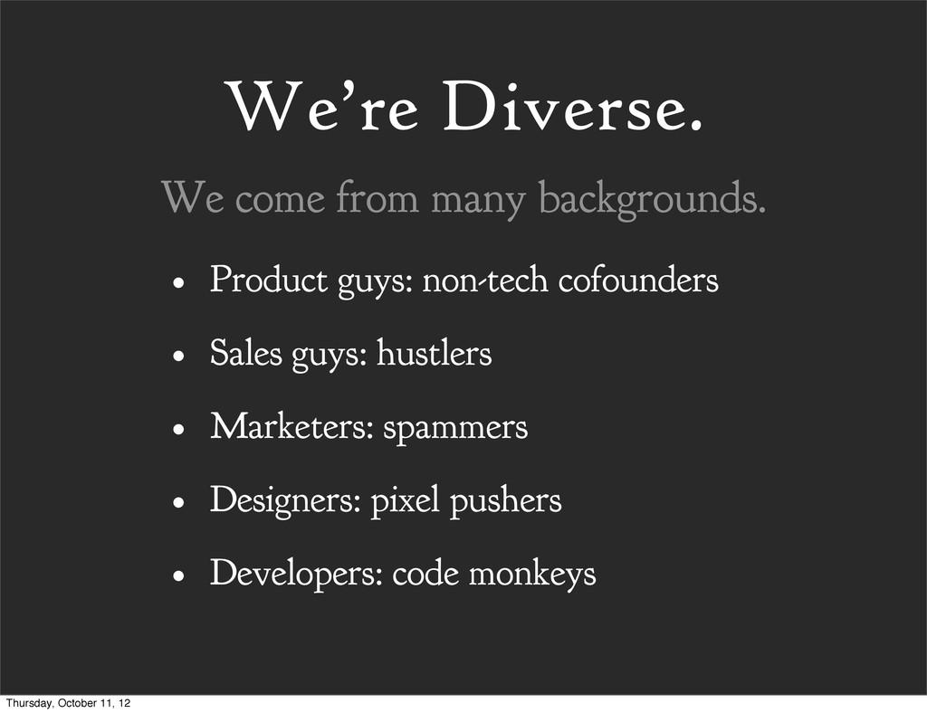 We're Diverse. • Product guys: non-tech cofound...
