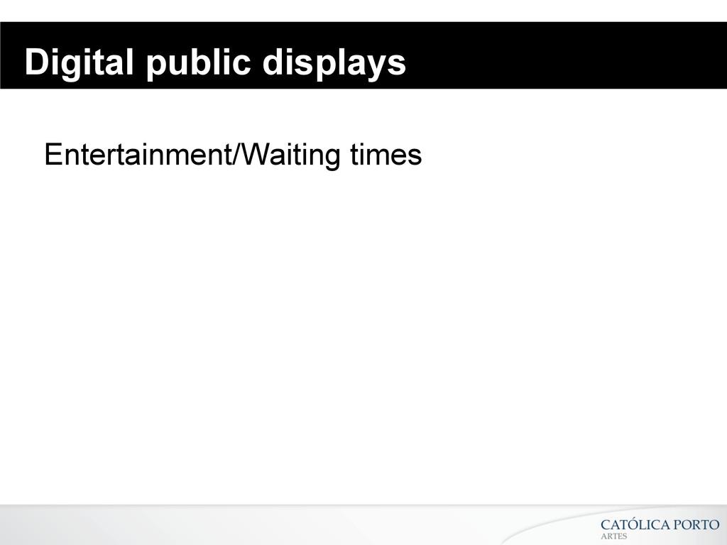 Digital public displays Entertainment/Waiting t...