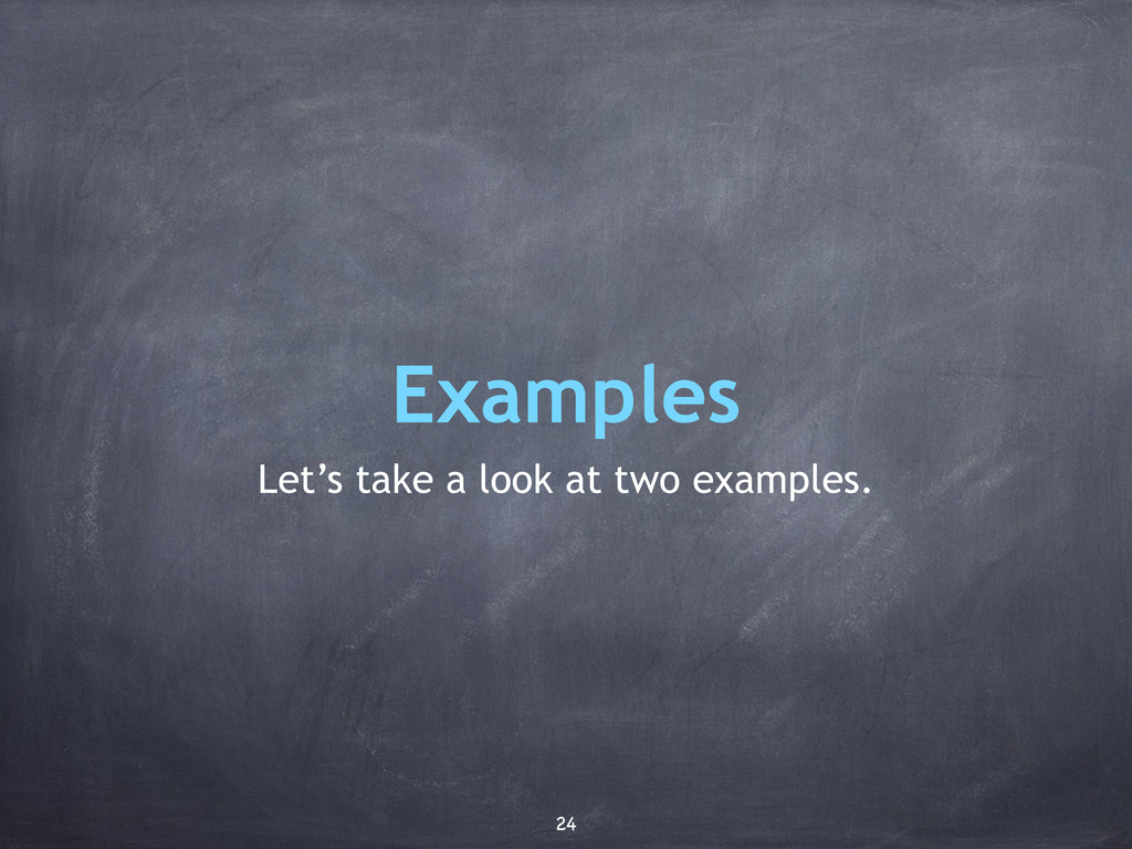 Examples Let's take a look at two examples. 24