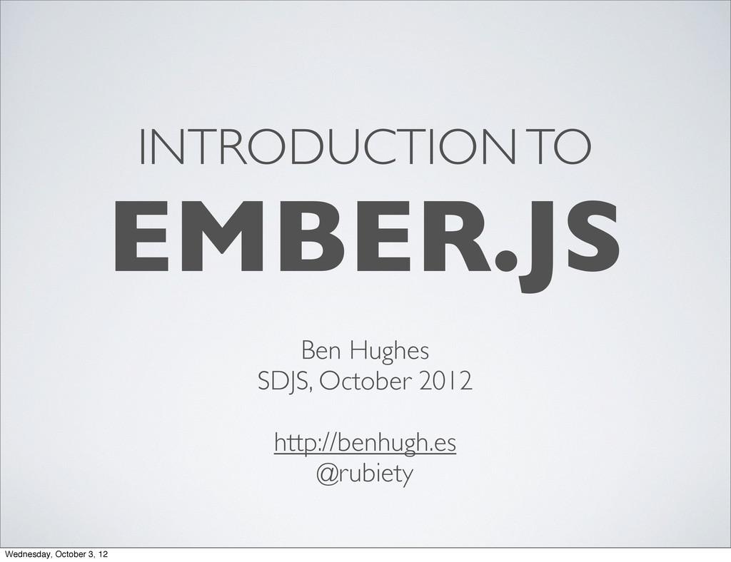 INTRODUCTION TO EMBER.JS Ben Hughes SDJS, Octob...