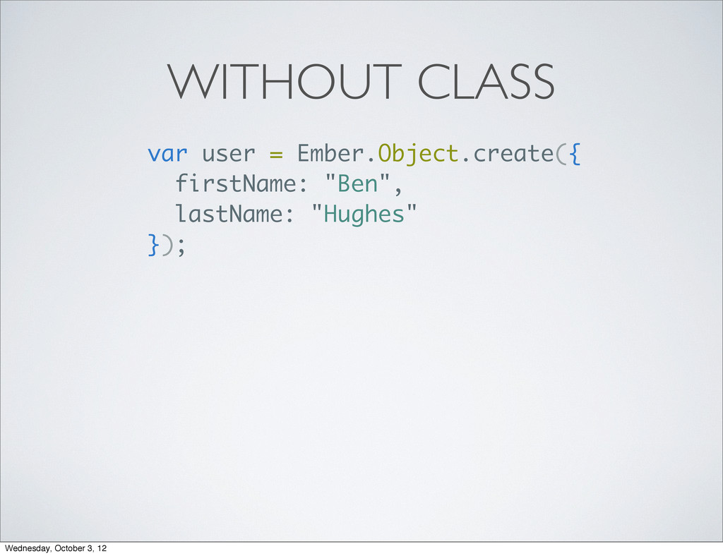 WITHOUT CLASS var user = Ember.Object.create({ ...