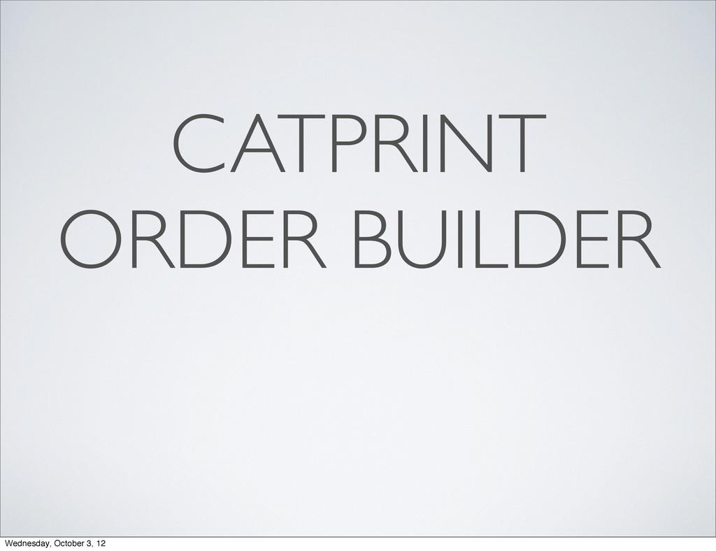 CATPRINT ORDER BUILDER Wednesday, October 3, 12