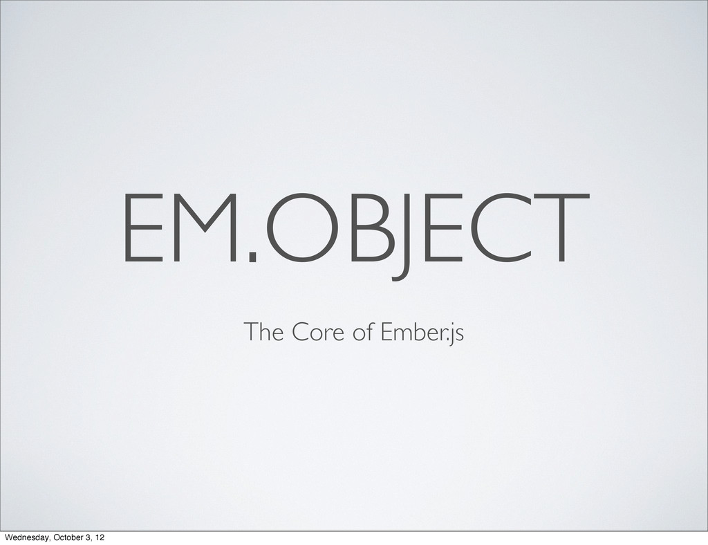 EM.OBJECT The Core of Ember.js Wednesday, Octob...