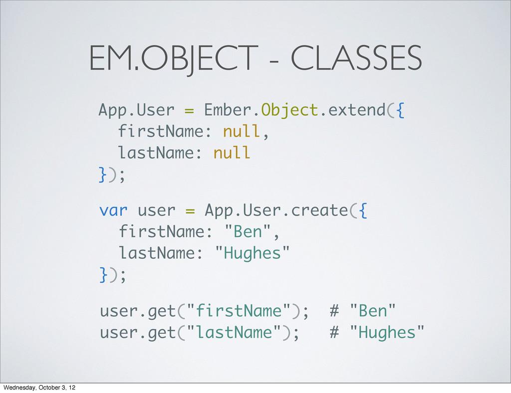 EM.OBJECT - CLASSES App.User = Ember.Object.ext...