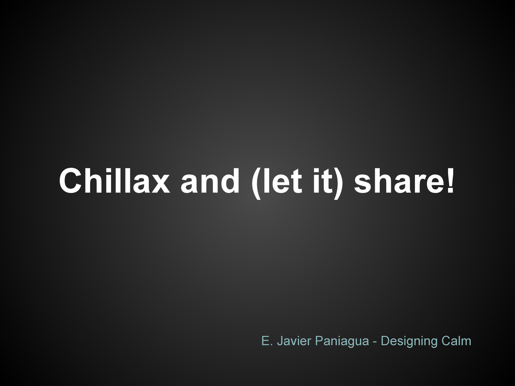 Chillax and (let it) share! E. Javier Paniagua ...