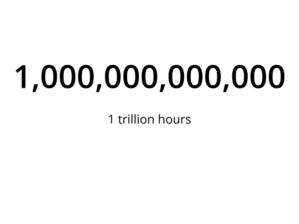 1,000,000,000,000 1 trillion hours