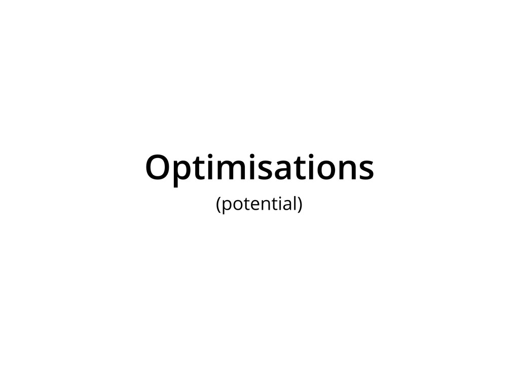 Optimisations (potential)