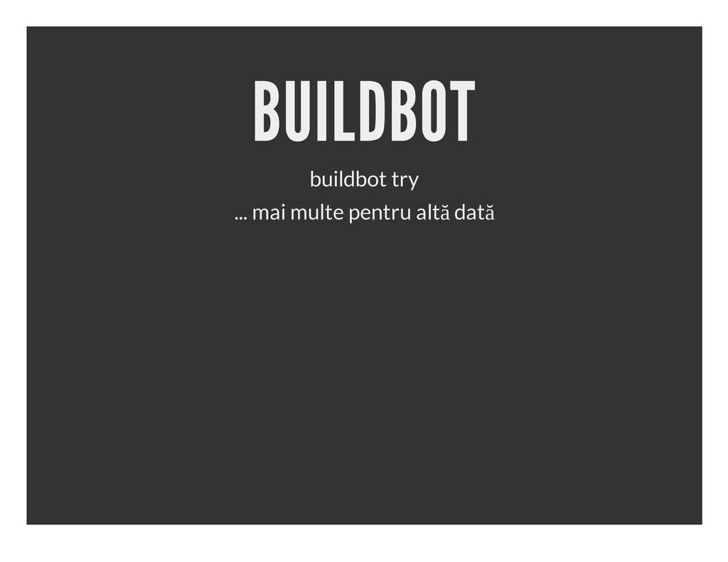 BUILDBOT buildbot try ... mai multe pentru altă...