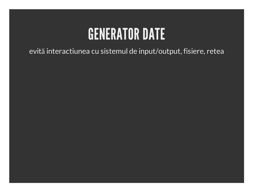 GENERATOR DATE evită interactiunea cu sistemul ...