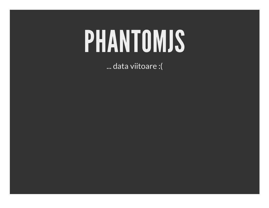 PHANTOMJS ... data viitoare :(
