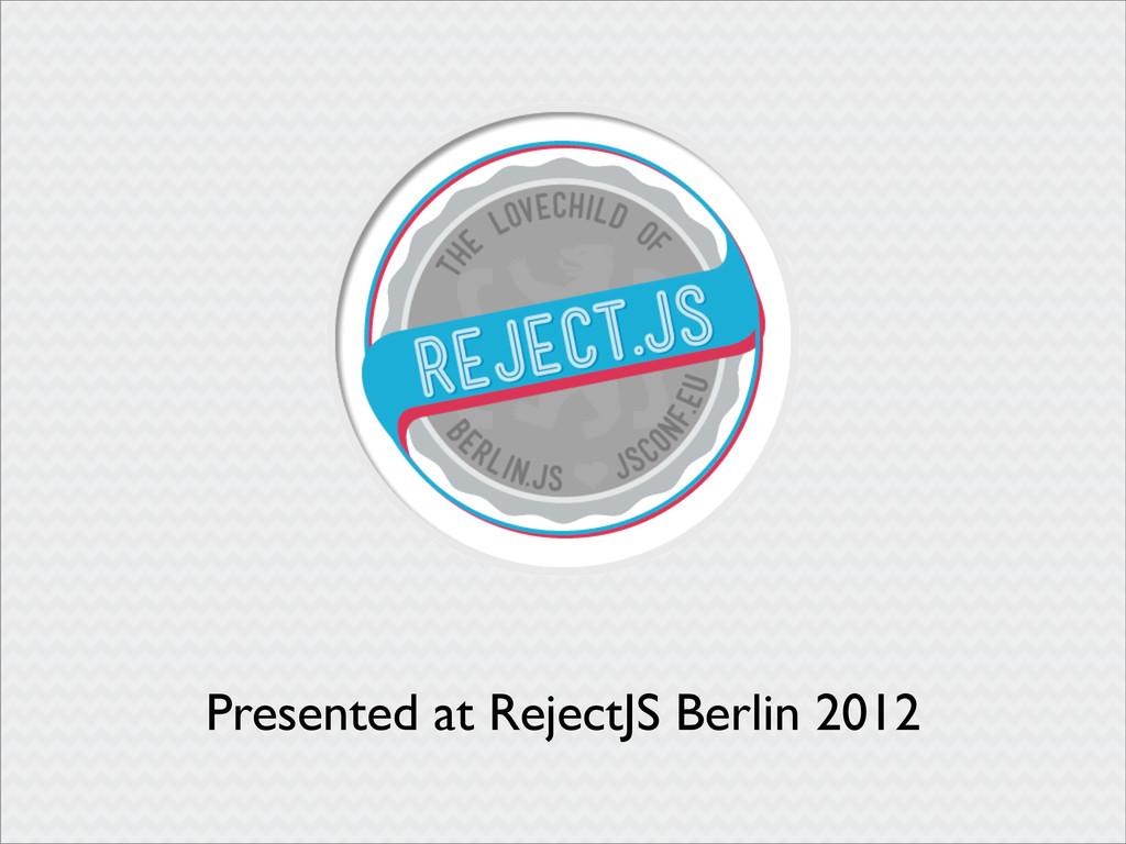 Presented at RejectJS Berlin 2012