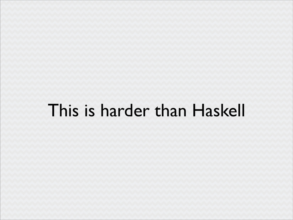 This is harder than Haskell