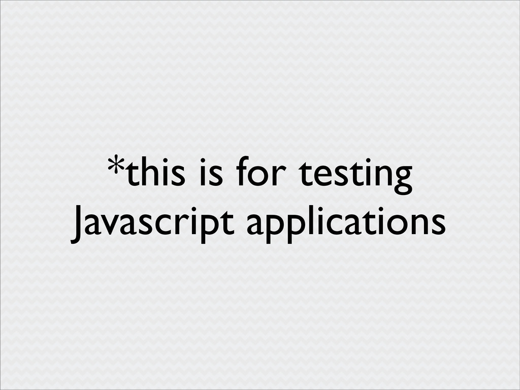 *this is for testing Javascript applications