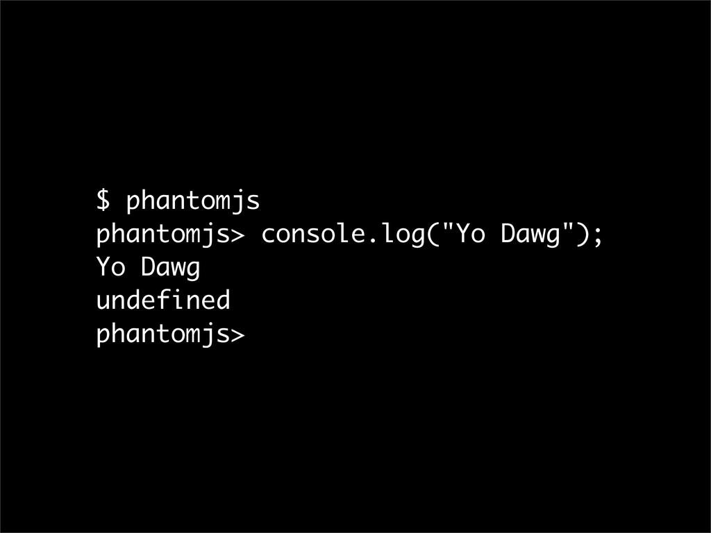 """$ phantomjs phantomjs> console.log(""""Yo Dawg""""); ..."""