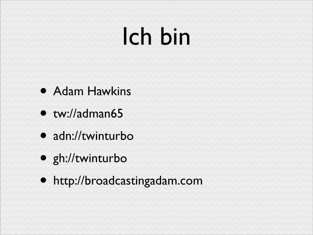 Ich bin • Adam Hawkins • tw://adman65 • adn://t...