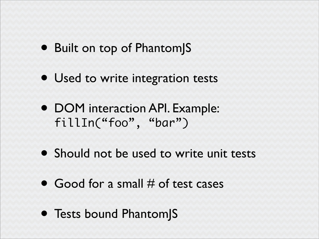 • Built on top of PhantomJS • Used to write int...