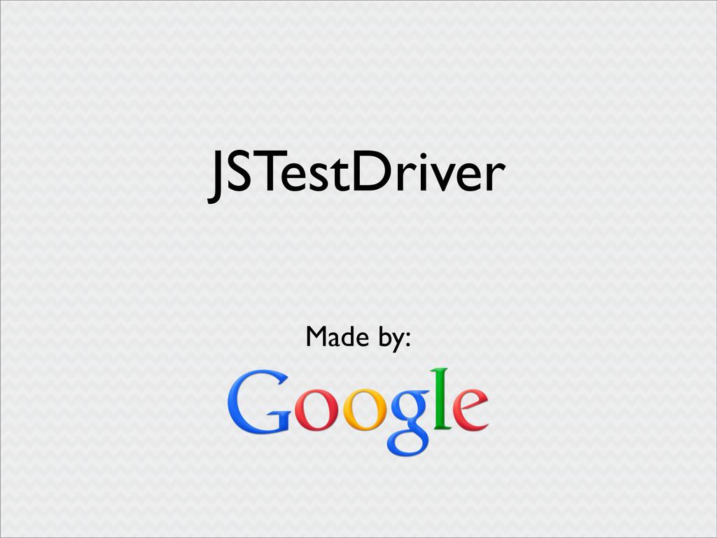 JSTestDriver Made by: