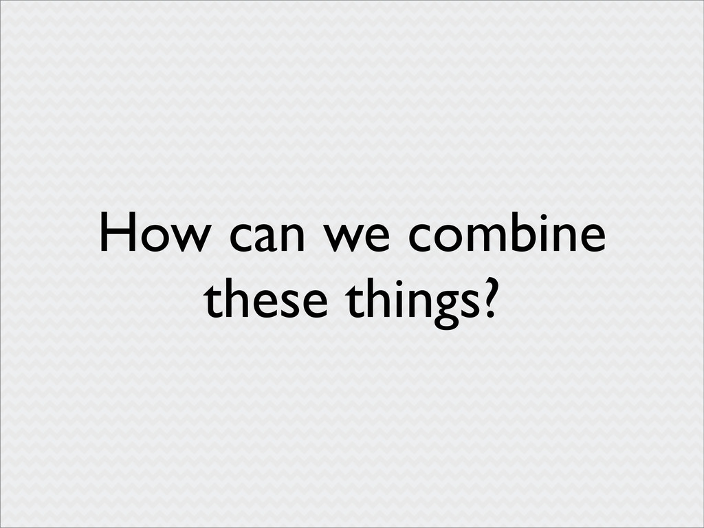 How can we combine these things?