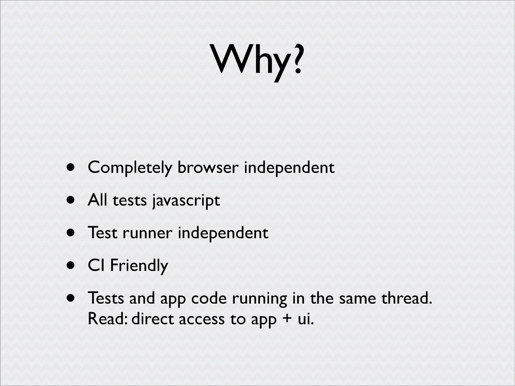 Why? • Completely browser independent • All tes...