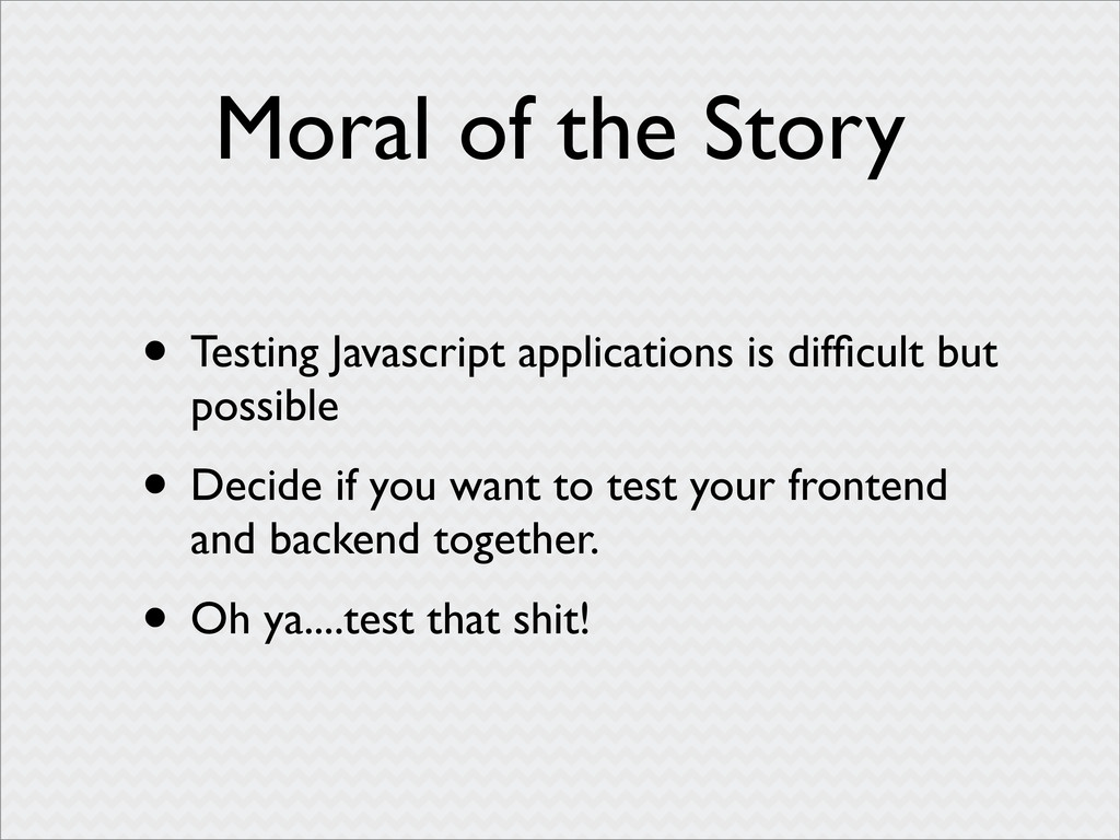 Moral of the Story • Testing Javascript applica...