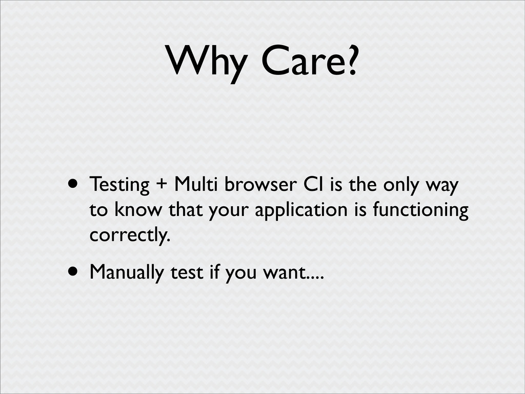 Why Care? • Testing + Multi browser CI is the o...