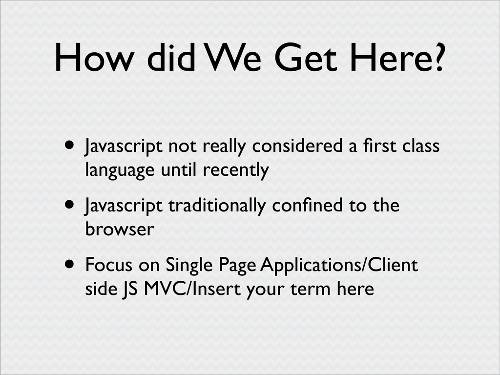 How did We Get Here? • Javascript not really co...