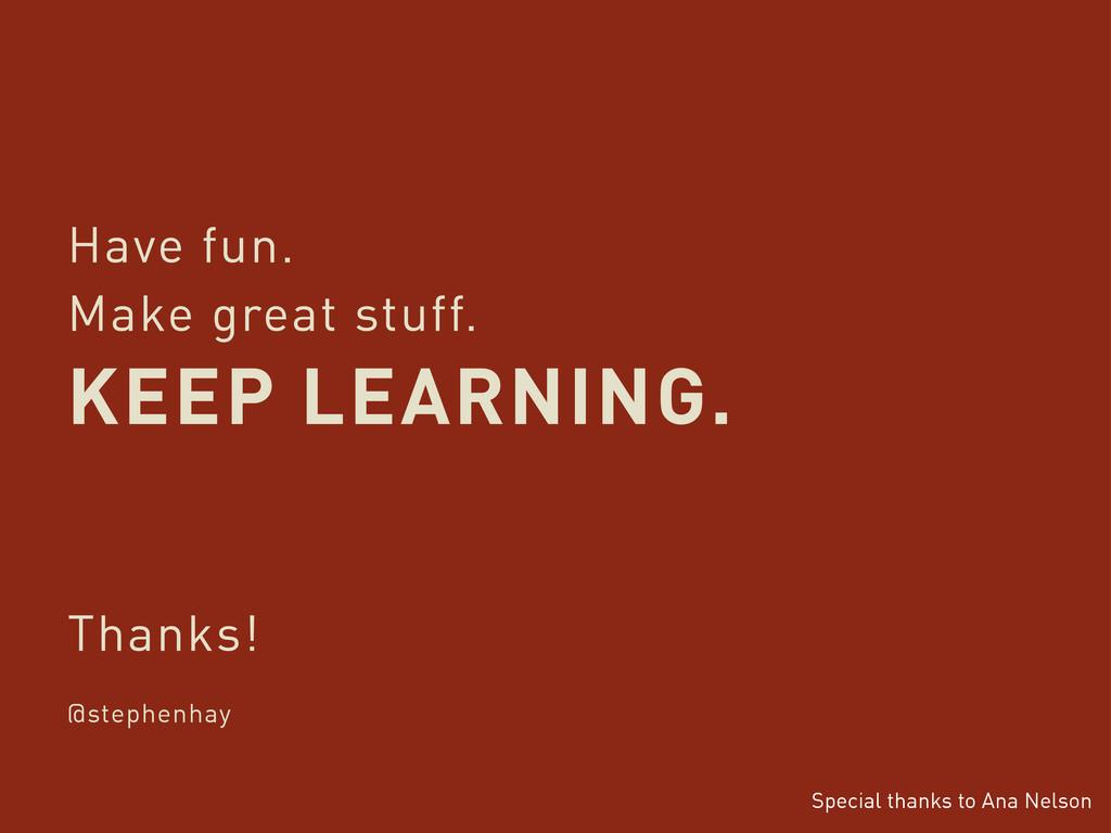 Have fun. Make great stuff. KEEP LEARNING. Than...